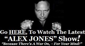 "Go HERE, To Watch The ""The Alex Jones' Show"" on Video..."
