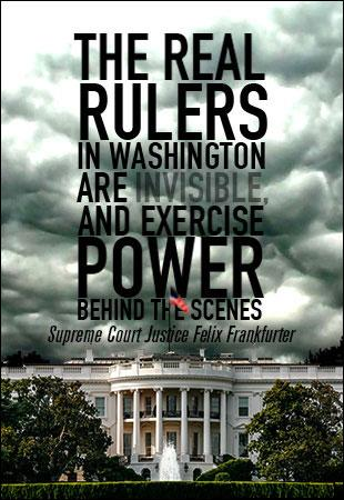 WEB SEARCH: The REAL Rulers In Washington Are Invisible and, Exercise Their Power Behind The Scenes --Supreme Court Justice, Felix Frankfurter